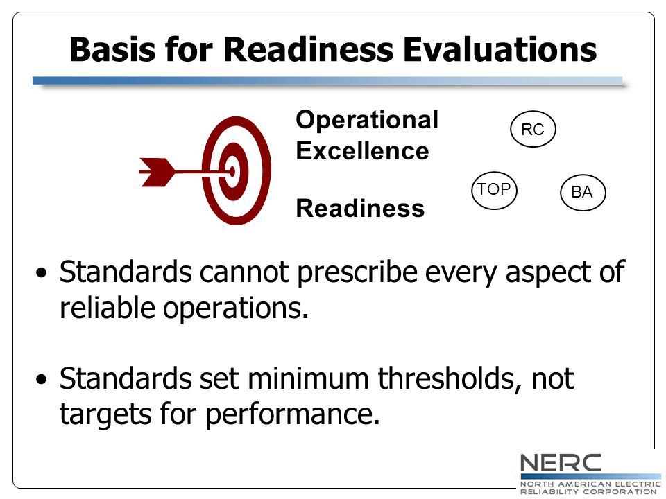 Basis for Readiness Evaluations Standards cannot prescribe every aspect of reliable operations. Standards set minimum thresholds, not targets for perf