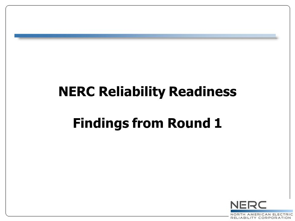 NERC Reliability Readiness Findings from Round 1
