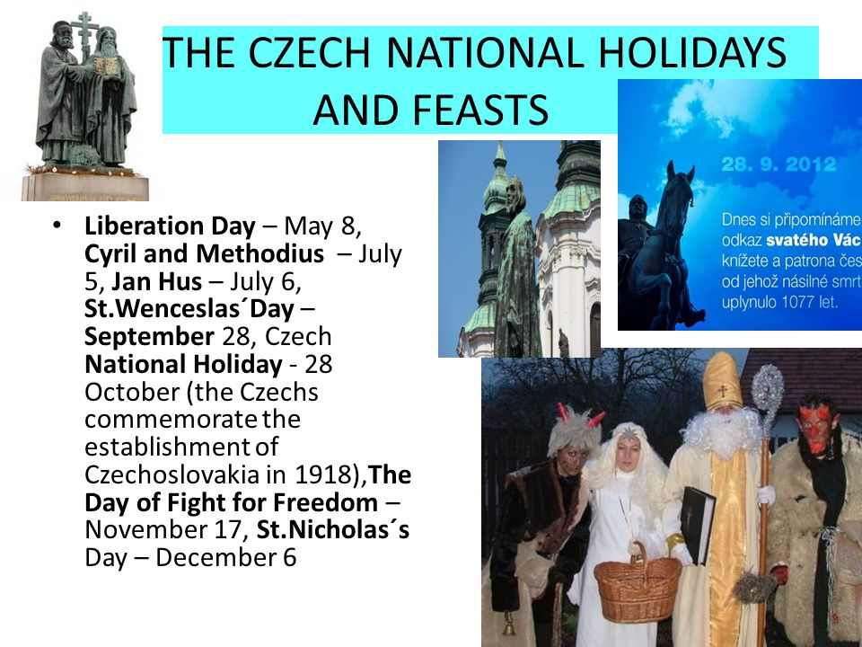 THE CZECH NATIONAL HOLIDAYS AND FEASTS Liberation Day – May 8, Cyril and Methodius – July 5, Jan Hus – July 6, St.Wenceslas´Day – September 28, Czech National Holiday - 28 October (the Czechs commemorate the establishment of Czechoslovakia in 1918),The Day of Fight for Freedom – November 17, St.Nicholas´s Day – December 6
