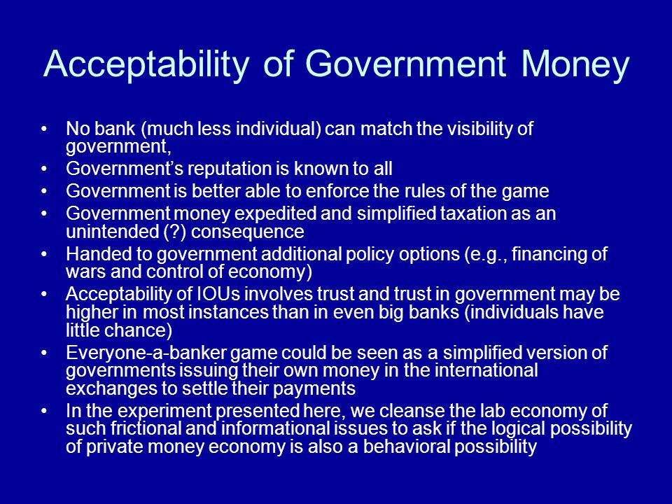 Acceptability of Government Money No bank (much less individual) can match the visibility of government, Governments reputation is known to all Govern