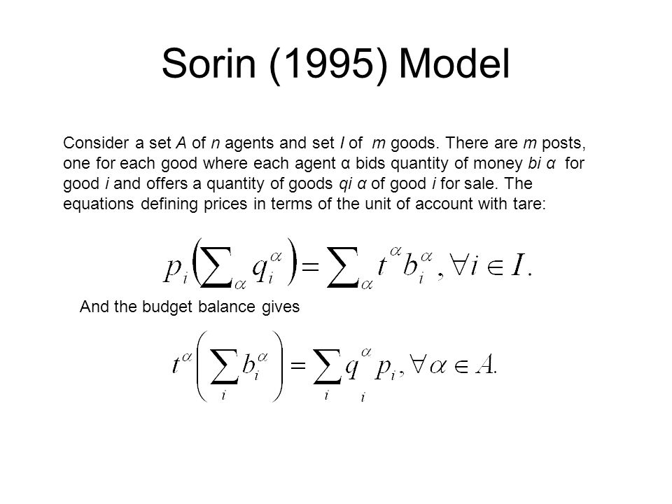 Sorin (1995) Model Consider a set A of n agents and set I of m goods. There are m posts, one for each good where each agent α bids quantity of money b