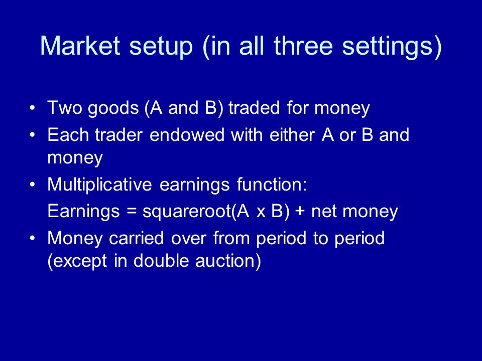 Market setup (in all three settings) Two goods (A and B) traded for money Each trader endowed with either A or B and money Multiplicative earnings fun