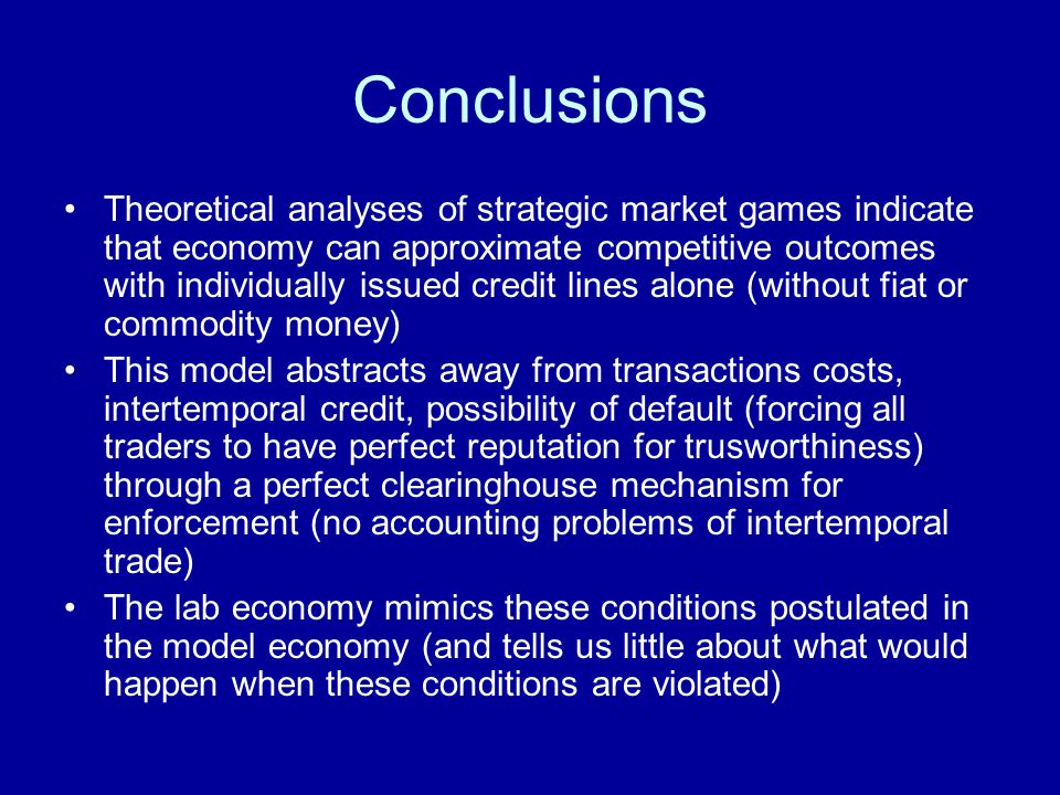 Conclusions Theoretical analyses of strategic market games indicate that economy can approximate competitive outcomes with individually issued credit