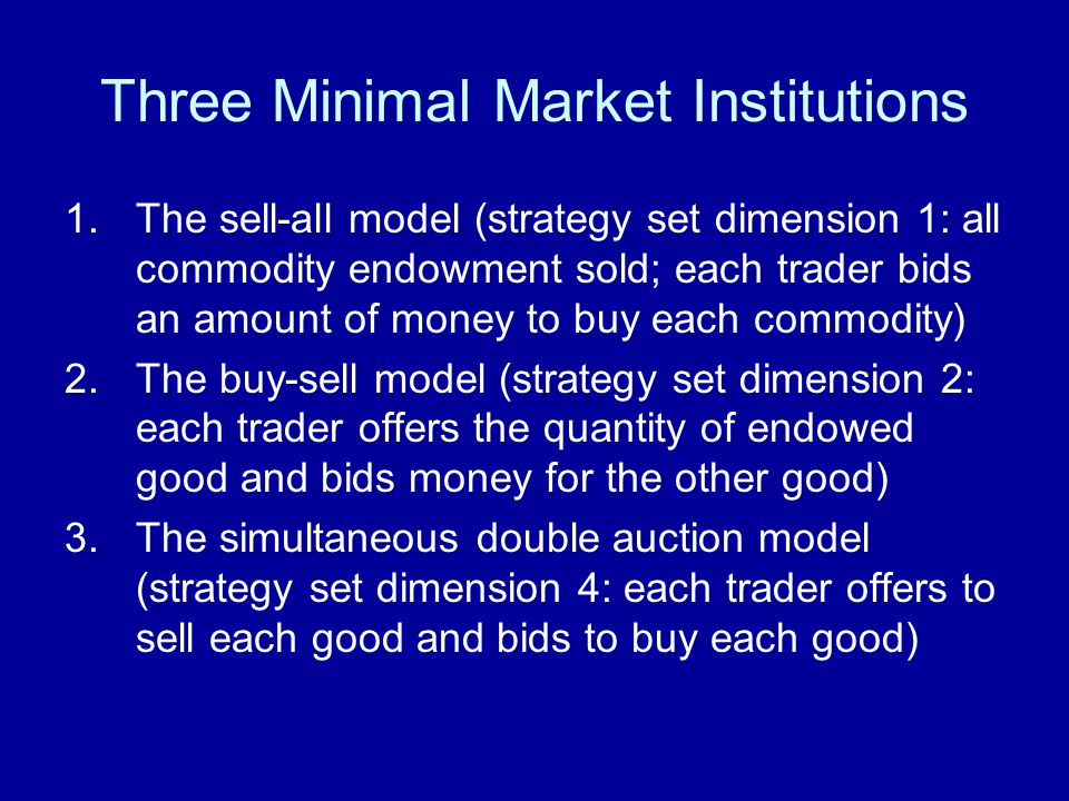 Three Minimal Market Institutions 1.The sell-all model (strategy set dimension 1: all commodity endowment sold; each trader bids an amount of money to