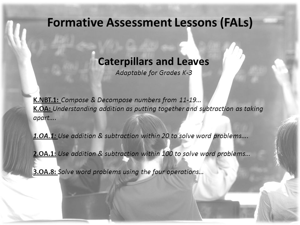 Formative Assessment Lessons (FALs) Caterpillars and Leaves Adaptable for Grades K-3 K.NBT.1: Compose & Decompose numbers from 11-19… K.OA: Understanding addition as putting together and subtraction as taking apart….