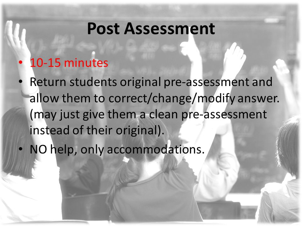 Post Assessment 10-15 minutes Return students original pre-assessment and allow them to correct/change/modify answer. (may just give them a clean pre-