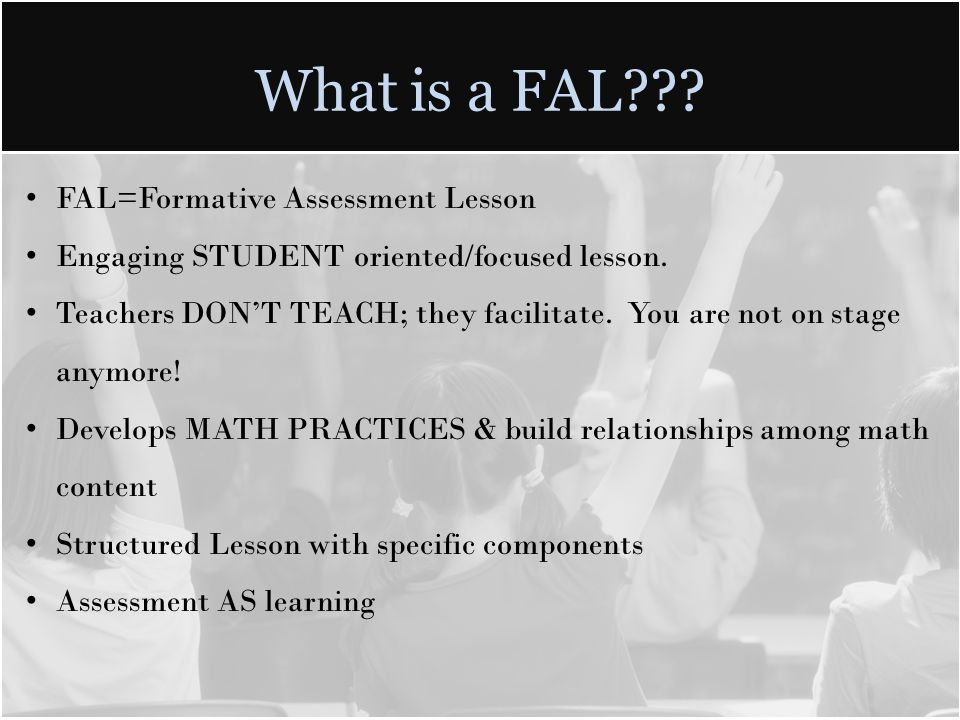 What is a FAL??? FAL=Formative Assessment Lesson Engaging STUDENT oriented/focused lesson. Teachers DONT TEACH; they facilitate. You are not on stage