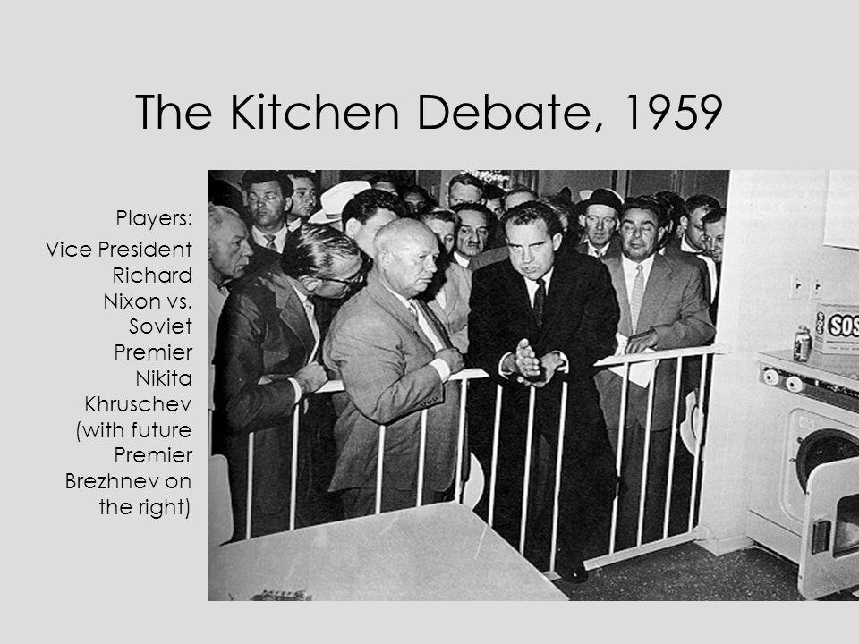 The Kitchen Debate, 1959 Players: Vice President Richard Nixon vs. Soviet Premier Nikita Khruschev (with future Premier Brezhnev on the right)