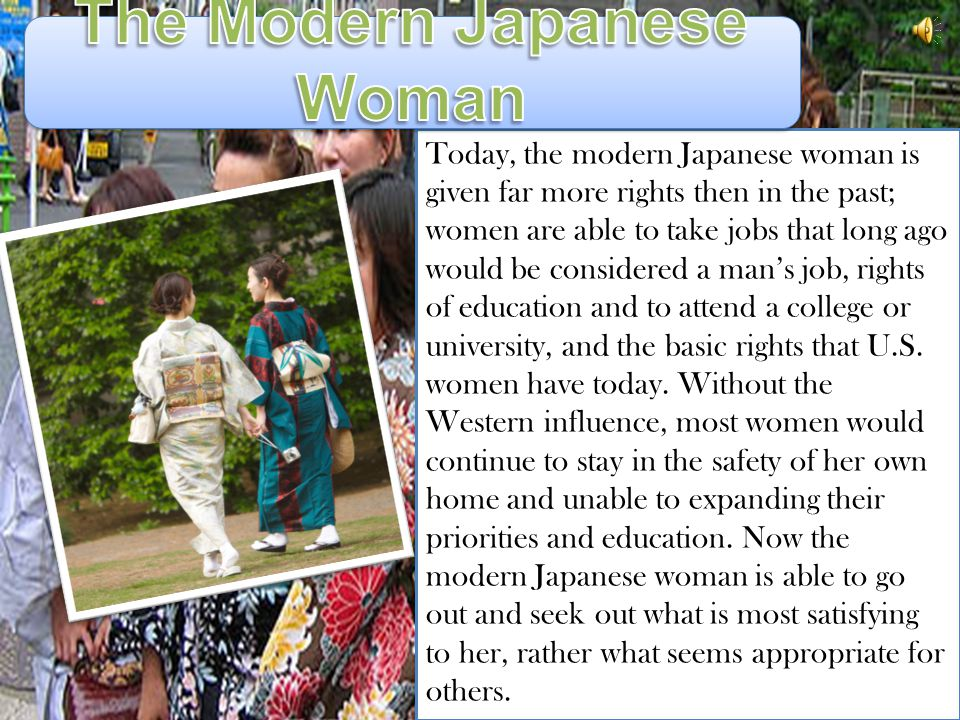 Today, the modern Japanese woman is given far more rights then in the past; women are able to take jobs that long ago would be considered a mans job, rights of education and to attend a college or university, and the basic rights that U.S.