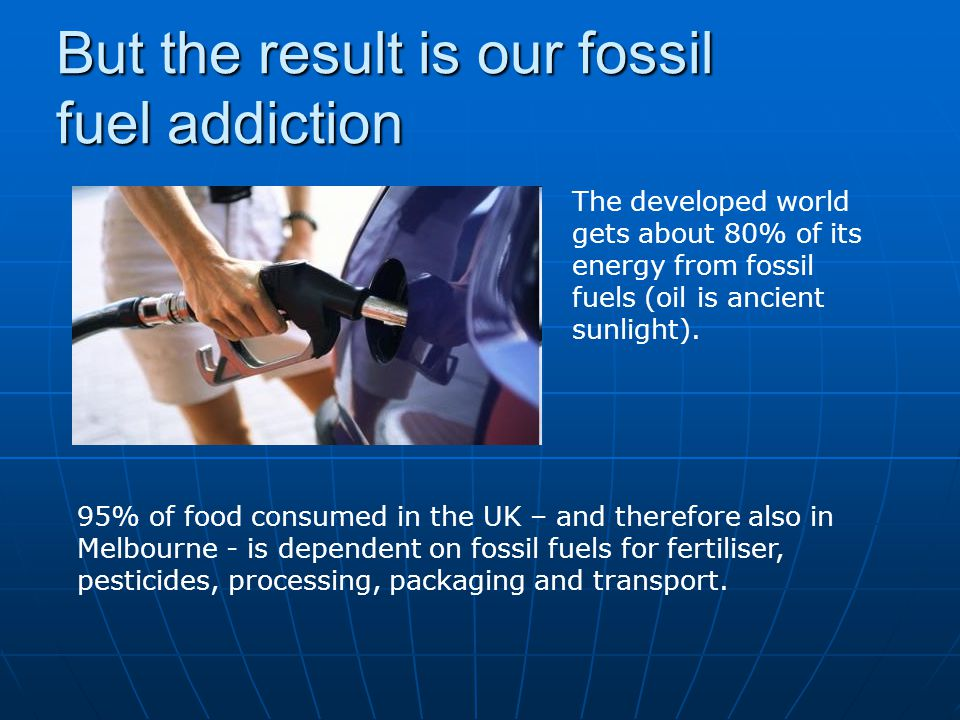 But the result is our fossil fuel addiction The developed world gets about 80% of its energy from fossil fuels (oil is ancient sunlight).