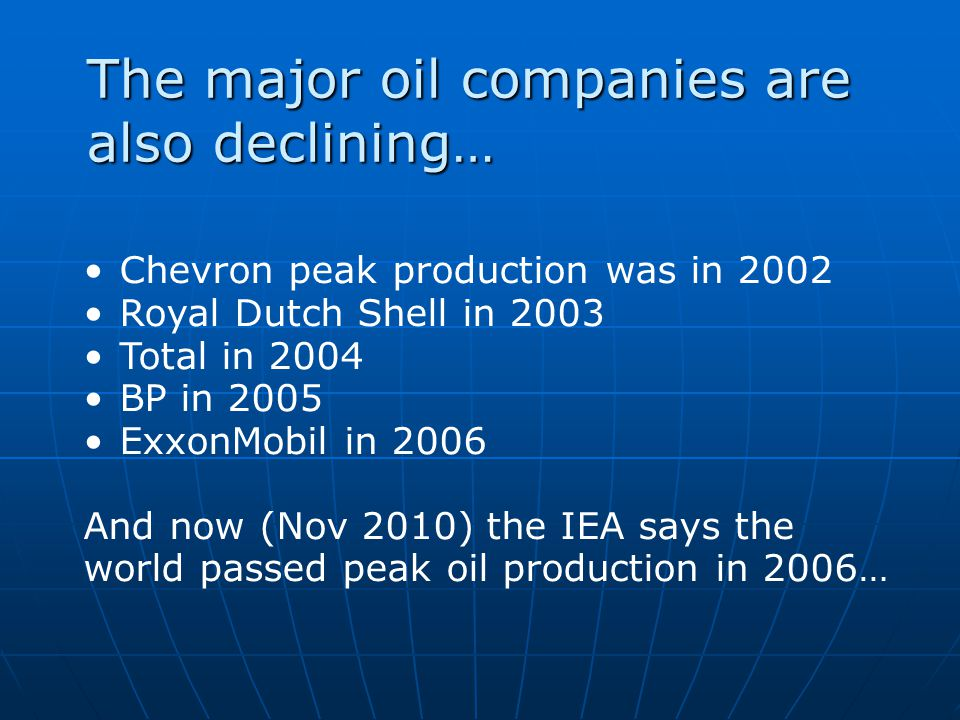 The major oil companies are also declining… Chevron peak production was in 2002 Royal Dutch Shell in 2003 Total in 2004 BP in 2005 ExxonMobil in 2006 And now (Nov 2010) the IEA says the world passed peak oil production in 2006…