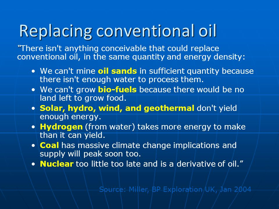 Replacing conventional oil There isn t anything conceivable that could replace conventional oil, in the same quantity and energy density: We can t mine oil sands in sufficient quantity because there isn t enough water to process them.