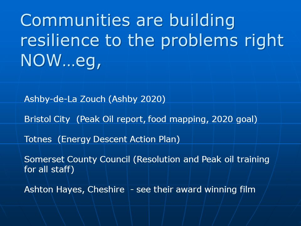 Communities are building resilience to the problems right NOW…eg, Ashby-de-La Zouch (Ashby 2020) Bristol City (Peak Oil report, food mapping, 2020 goal) Totnes (Energy Descent Action Plan) Somerset County Council (Resolution and Peak oil training for all staff) Ashton Hayes, Cheshire - see their award winning film