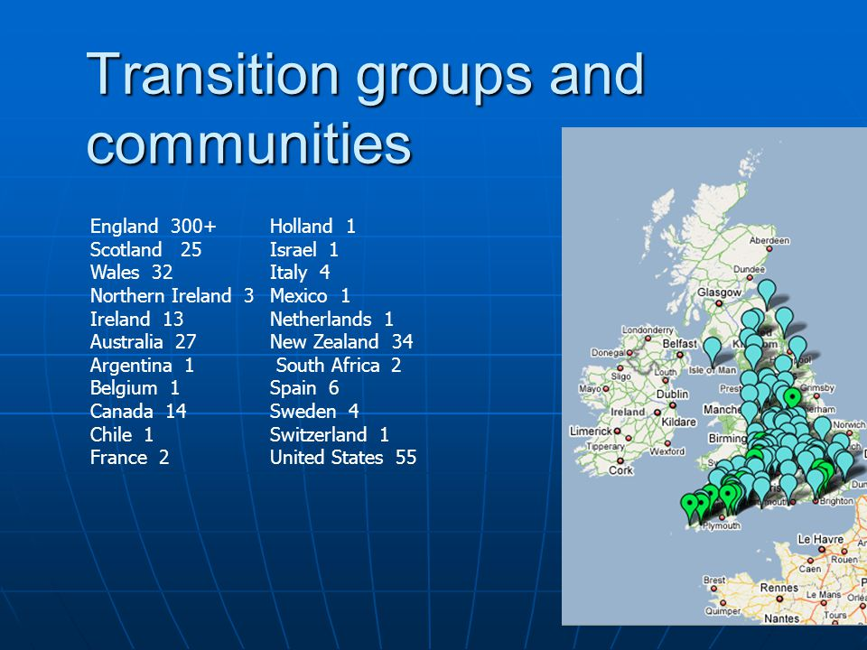 Transition groups and communities England 300+ Scotland 25 Wales 32 Northern Ireland 3 Ireland 13 Australia 27 Argentina 1 Belgium 1 Canada 14 Chile 1 France 2 Holland 1 Israel 1 Italy 4 Mexico 1 Netherlands 1 New Zealand 34 South Africa 2 Spain 6 Sweden 4 Switzerland 1 United States 55