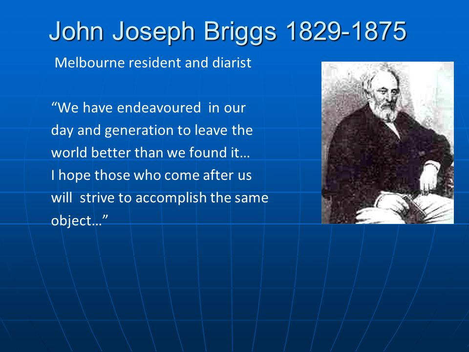 John Joseph Briggs 1829-1875 Melbourne resident and diarist We have endeavoured in our day and generation to leave the world better than we found it… I hope those who come after us will strive to accomplish the same object…