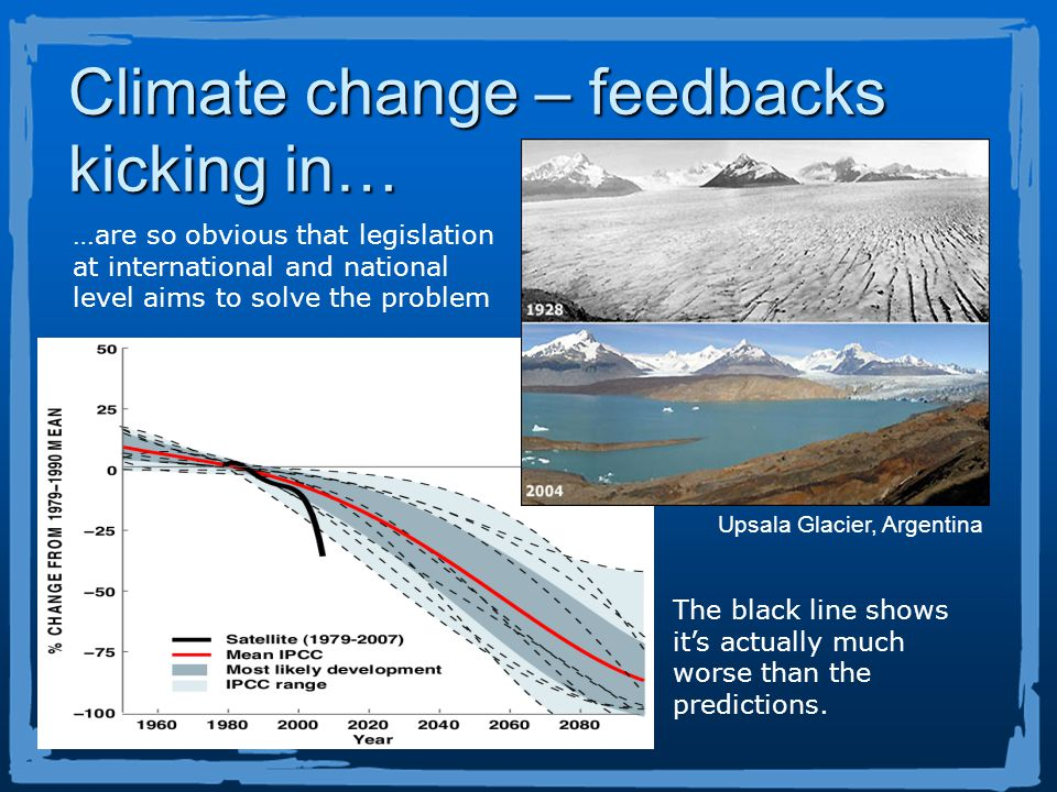 Climate change – feedbacks kicking in… Upsala Glacier, Argentina …are so obvious that legislation at international and national level aims to solve the problem The black line shows its actually much worse than the predictions.
