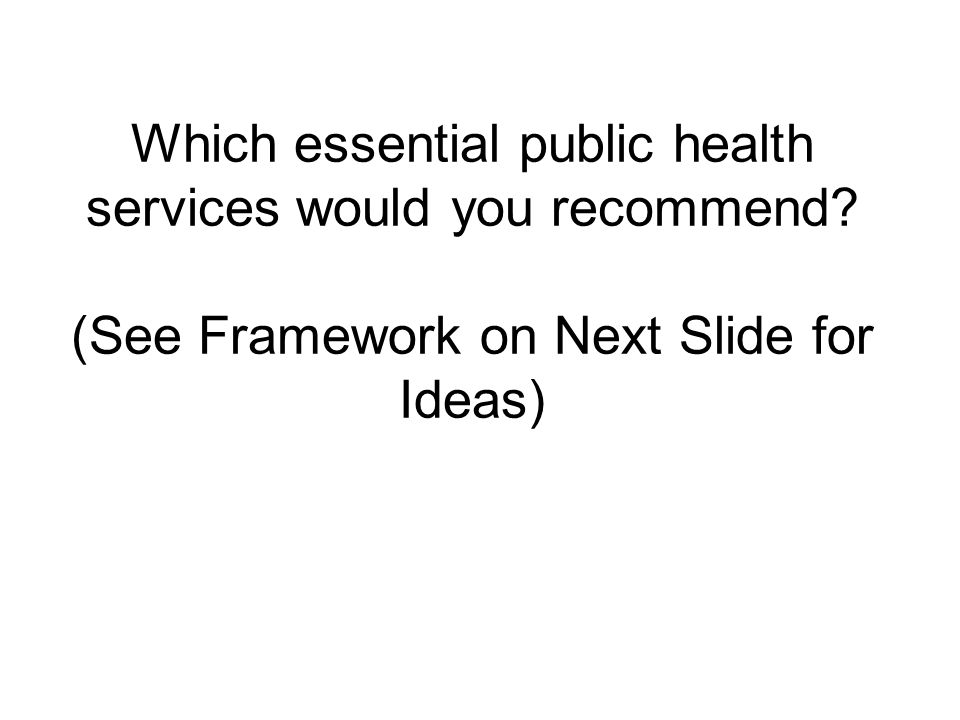 Which essential public health services would you recommend? (See Framework on Next Slide for Ideas)