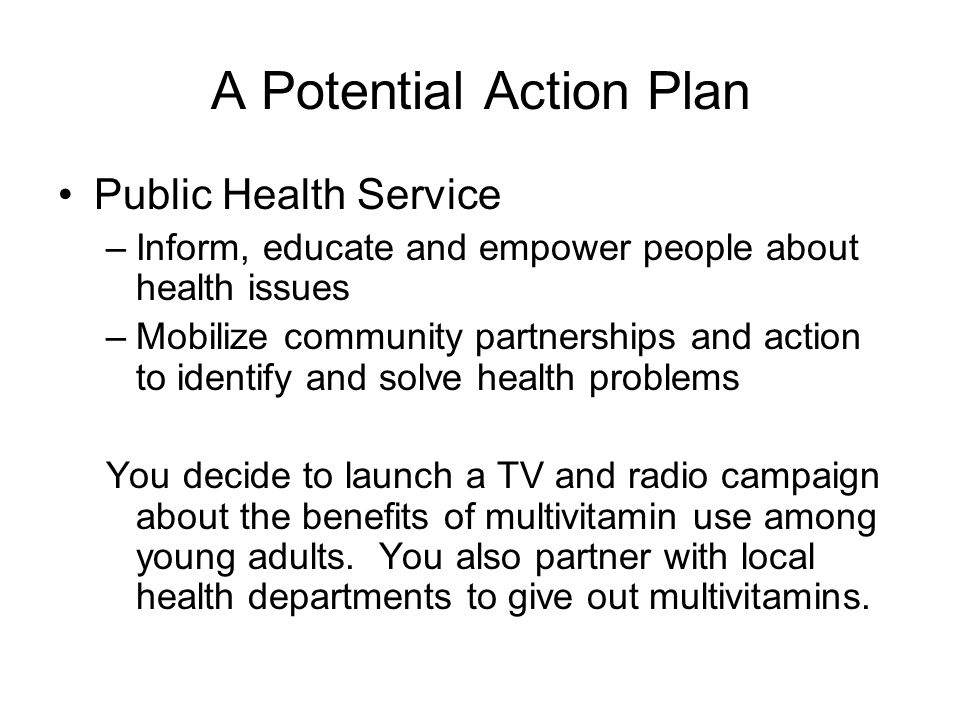 A Potential Action Plan Public Health Service –Inform, educate and empower people about health issues –Mobilize community partnerships and action to identify and solve health problems You decide to launch a TV and radio campaign about the benefits of multivitamin use among young adults.