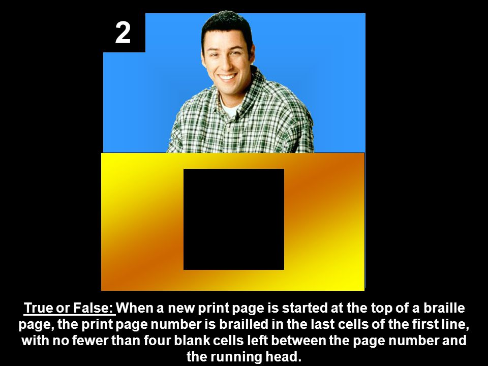 2 True or False: When a new print page is started at the top of a braille page, the print page number is brailled in the last cells of the first line, with no fewer than four blank cells left between the page number and the running head.