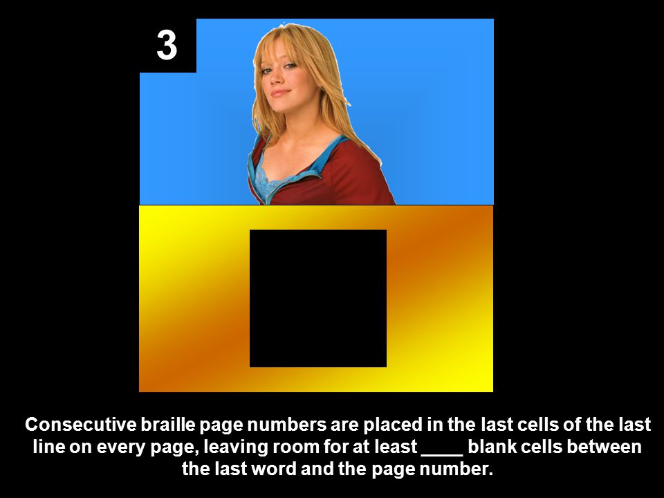 3 Consecutive braille page numbers are placed in the last cells of the last line on every page, leaving room for at least ____ blank cells between the last word and the page number.