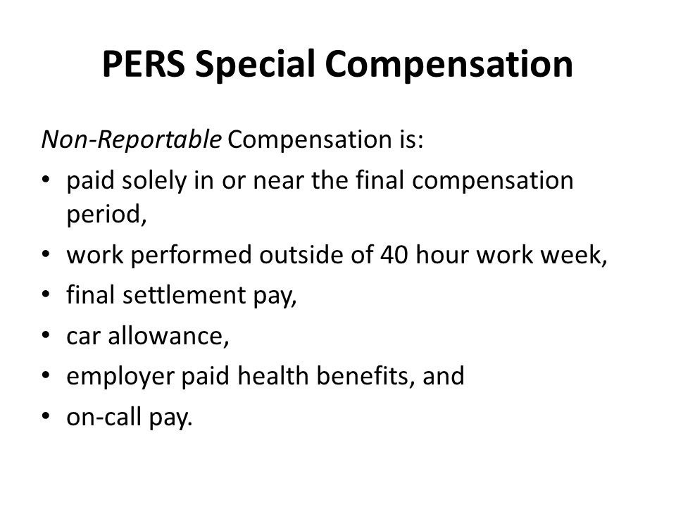 PERS Special Compensation Non-Reportable Compensation is: paid solely in or near the final compensation period, work performed outside of 40 hour work