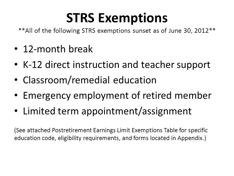 STRS Exemptions **All of the following STRS exemptions sunset as of June 30, 2012** 12-month break K-12 direct instruction and teacher support Classro