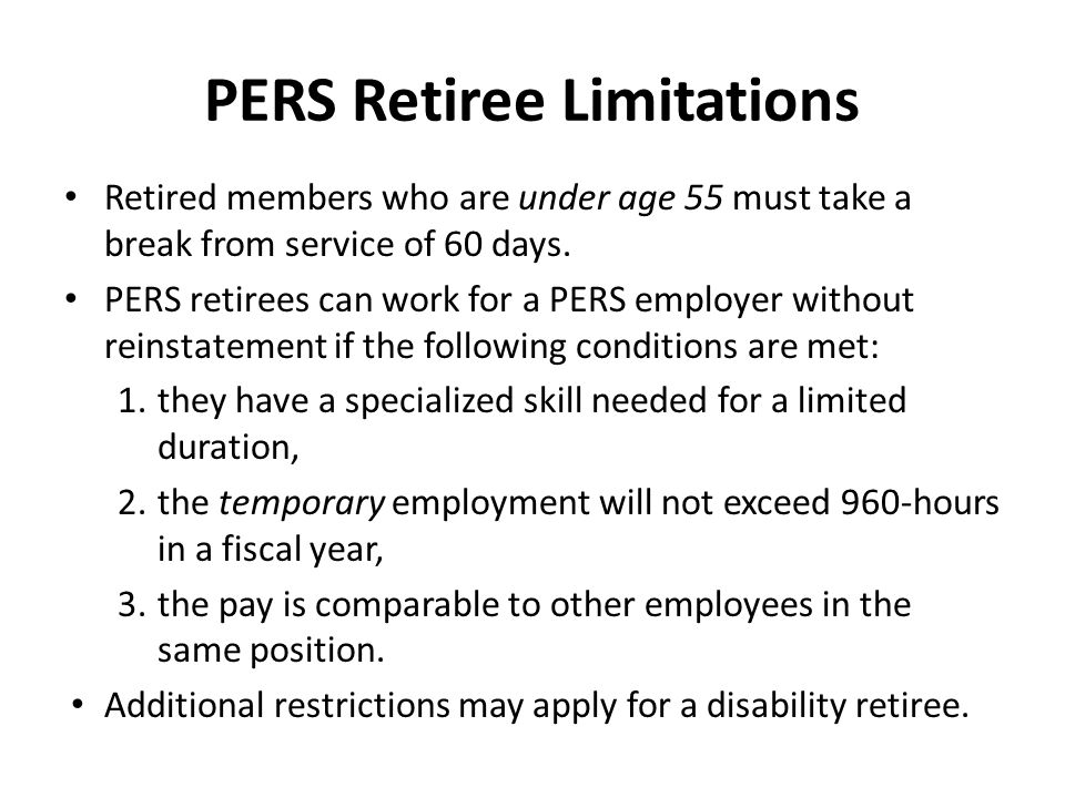 PERS Retiree Limitations Retired members who are under age 55 must take a break from service of 60 days. PERS retirees can work for a PERS employer wi