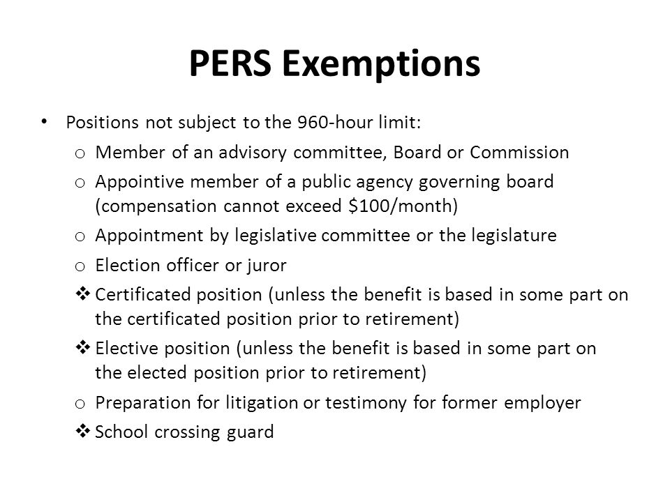 PERS Exemptions Positions not subject to the 960-hour limit: o Member of an advisory committee, Board or Commission o Appointive member of a public ag