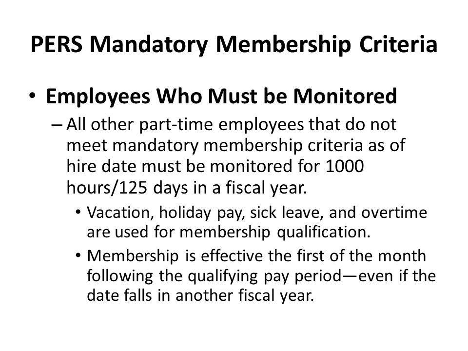 PERS Mandatory Membership Criteria Employees Who Must be Monitored – All other part-time employees that do not meet mandatory membership criteria as o