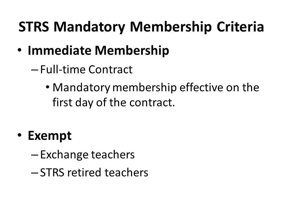 STRS Mandatory Membership Criteria Immediate Membership – Full-time Contract Mandatory membership effective on the first day of the contract. Exempt –
