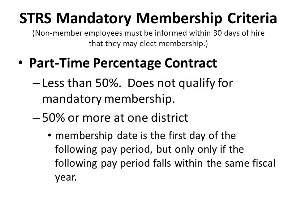 STRS Mandatory Membership Criteria (Non-member employees must be informed within 30 days of hire that they may elect membership.) Part-Time Percentage