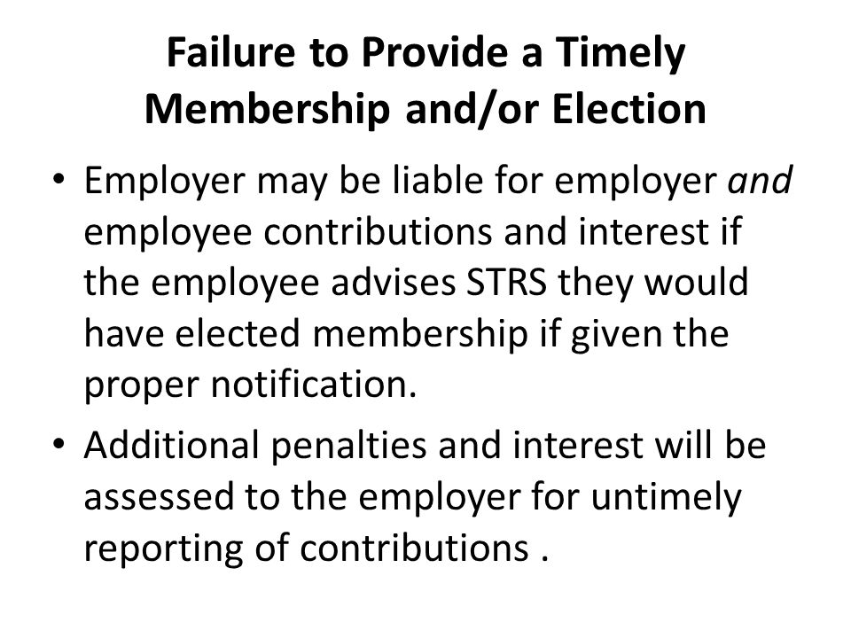 Failure to Provide a Timely Membership and/or Election Employer may be liable for employer and employee contributions and interest if the employee adv