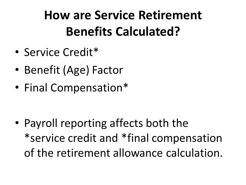 How are Service Retirement Benefits Calculated? Service Credit* Benefit (Age) Factor Final Compensation* Payroll reporting affects both the *service c