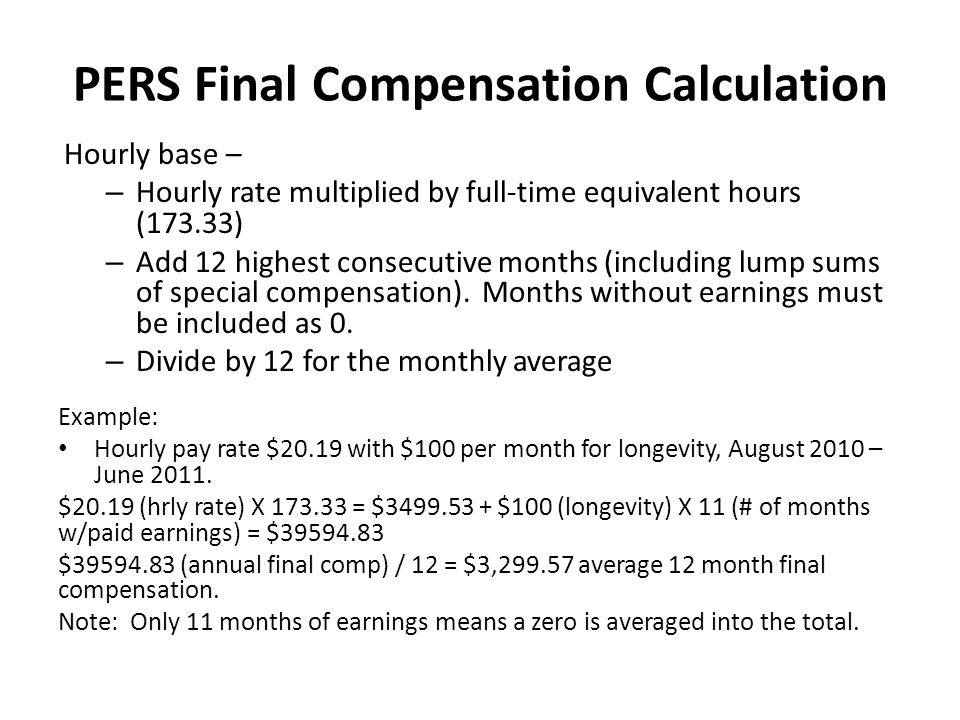 PERS Final Compensation Calculation Hourly base – – Hourly rate multiplied by full-time equivalent hours (173.33) – Add 12 highest consecutive months