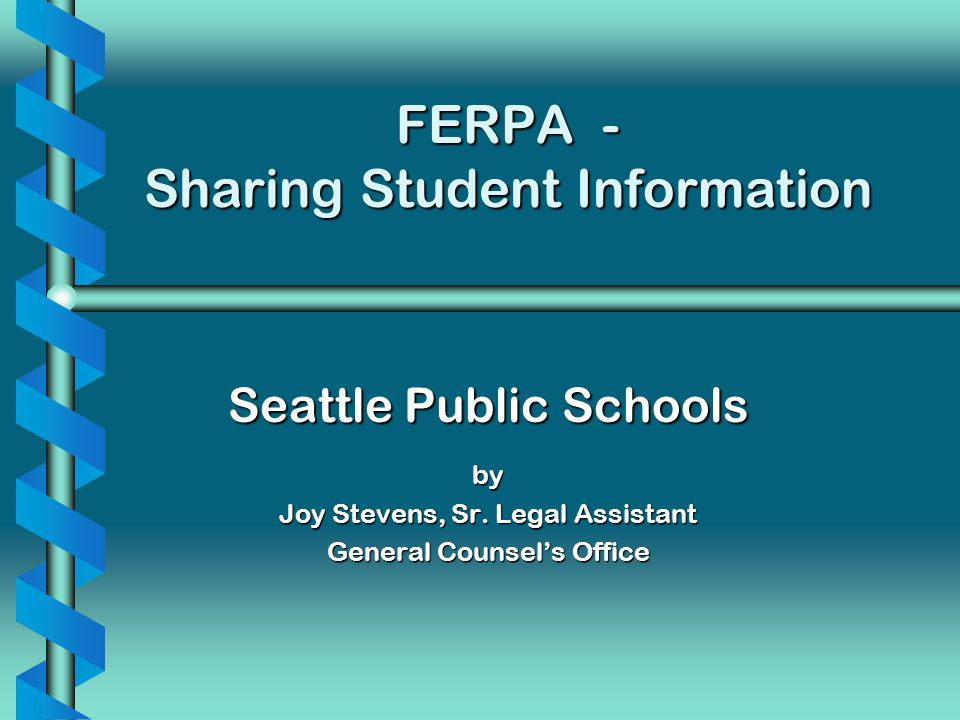 FERPA - Sharing Student Information Seattle Public Schools by Joy Stevens, Sr. Legal Assistant General Counsels Office