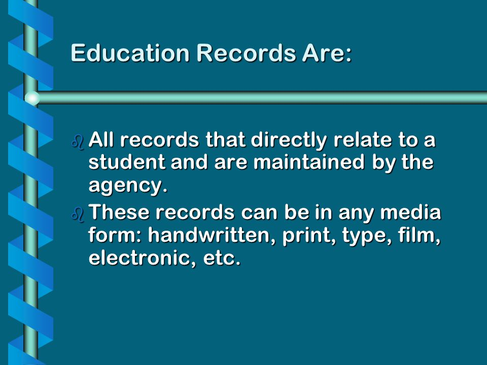 Education Records Are: b All records that directly relate to a student and are maintained by the agency. b These records can be in any media form: han