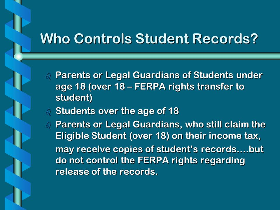 Who Controls Student Records? b Parents or Legal Guardians of Students under age 18 (over 18 – FERPA rights transfer to student) b Students over the a