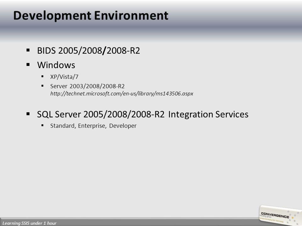 BIDS 2005/2008/2008-R2 Windows XP/Vista/7 Server 2003/2008/2008-R2 http://technet.microsoft.com/en-us/library/ms143506.aspx SQL Server 2005/2008/2008-R2 Integration Services Standard, Enterprise, Developer Learning SSIS under 1 hour