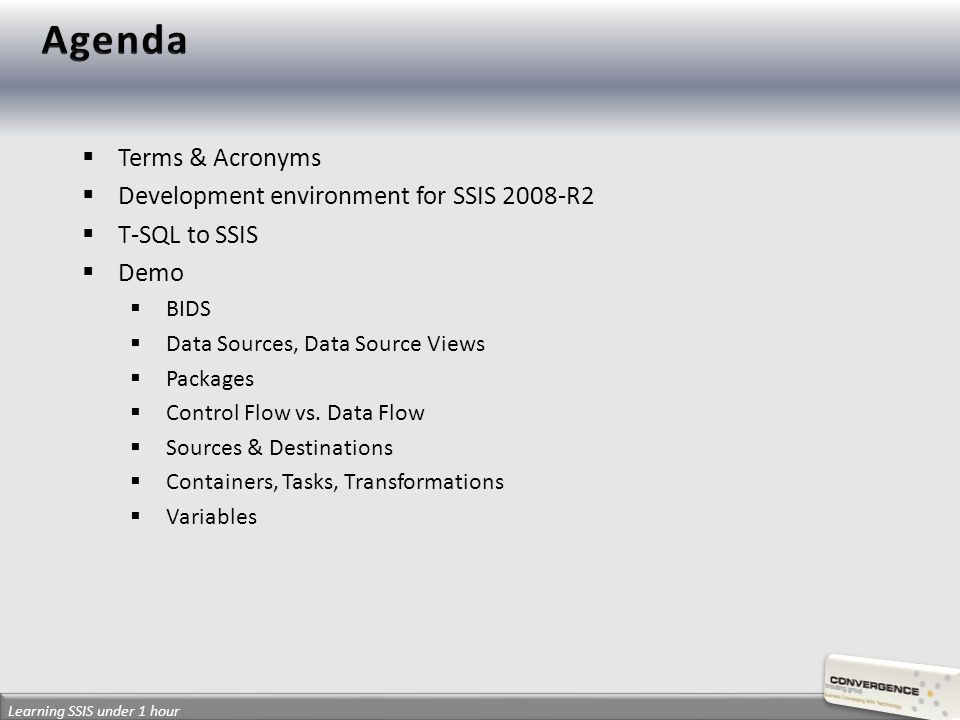 BI:Business Intelligence DW:Data Warehouse SSIS:SQL Sever Integration Services BIDS:Business Intelligence Development Studio ETL:Extract, Transform & Load Package:object (XML file) that contains the business logic to manage workflows and process data Container:object to group tasks Task:component that performs an operation Transformation:component to modify and manipulate data Fact:A business measurement Measure:A quantifiable business process Dimension:Breakdown measures according to an area of interest Attribute:Characteristics that makeup a dimension member SCD:Slowly Changing Dimensions Natural Key:Unique key from data source Surrogate Key:Alternate unique key in the data warehouse Cube:Data structure that groups measures, dimensions, KPIs… Learning SSIS under 1 hour