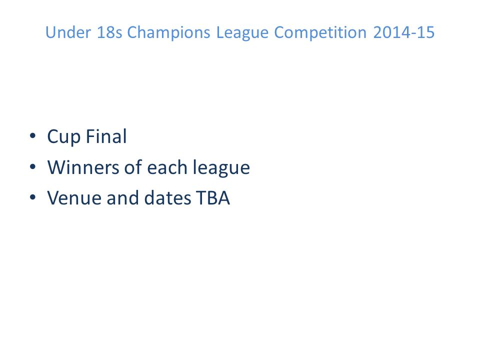 Under 18s Champions League Competition 2014-15 Cup Final Winners of each league Venue and dates TBA