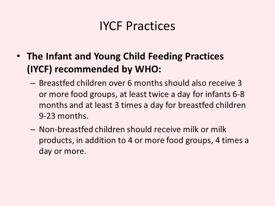 IYCF Practices The Infant and Young Child Feeding Practices (IYCF) recommended by WHO: – Breastfed children over 6 months should also receive 3 or mor
