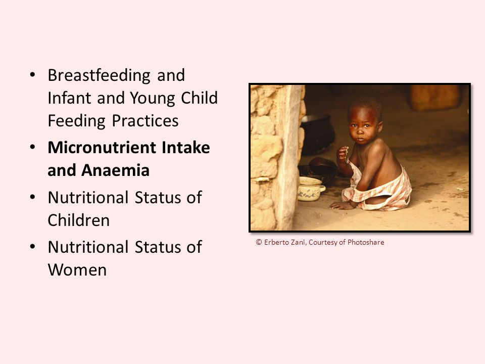 Breastfeeding and Infant and Young Child Feeding Practices Micronutrient Intake and Anaemia Nutritional Status of Children Nutritional Status of Women © Erberto Zani, Courtesy of Photoshare