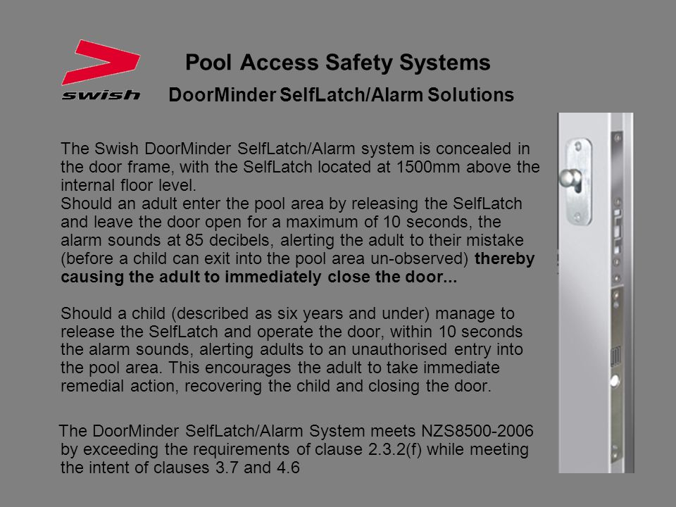 Pool Access Safety Systems DoorMinder SelfLatch/Alarm Solutions The Swish DoorMinder SelfLatch/Alarm system is concealed in the door frame, with the S