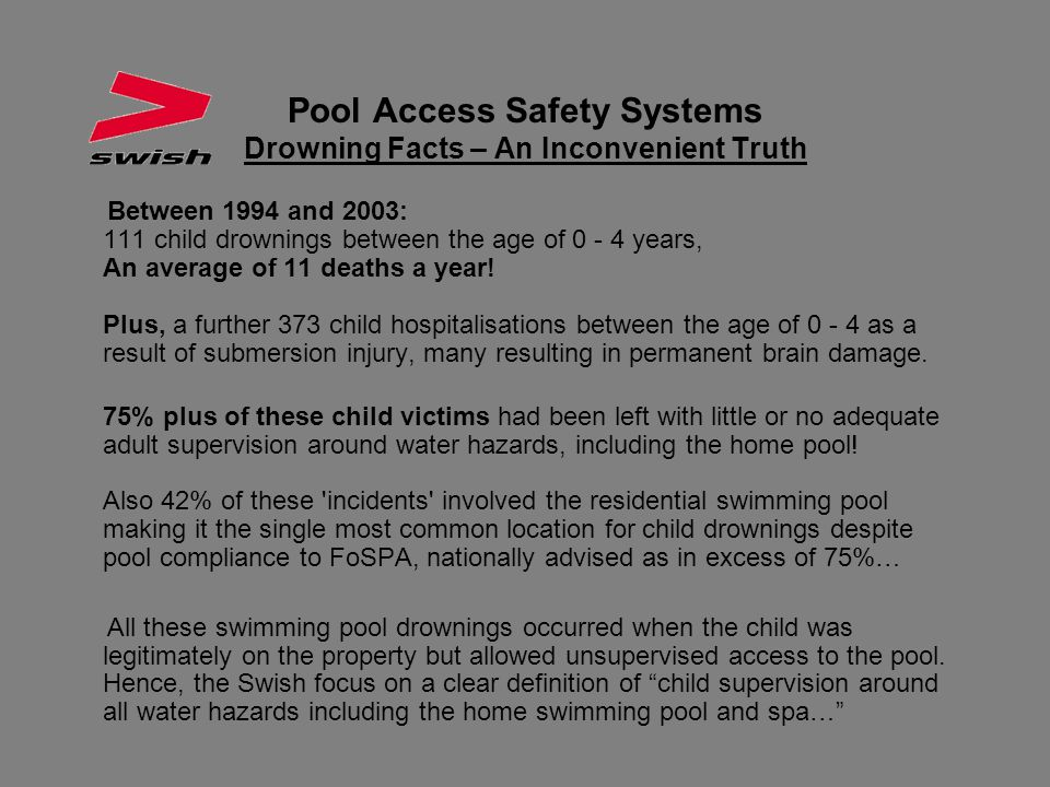 Pool Access Safety Systems Drowning Facts – An Inconvenient Truth Between 1994 and 2003: 111 child drownings between the age of 0 - 4 years, An averag