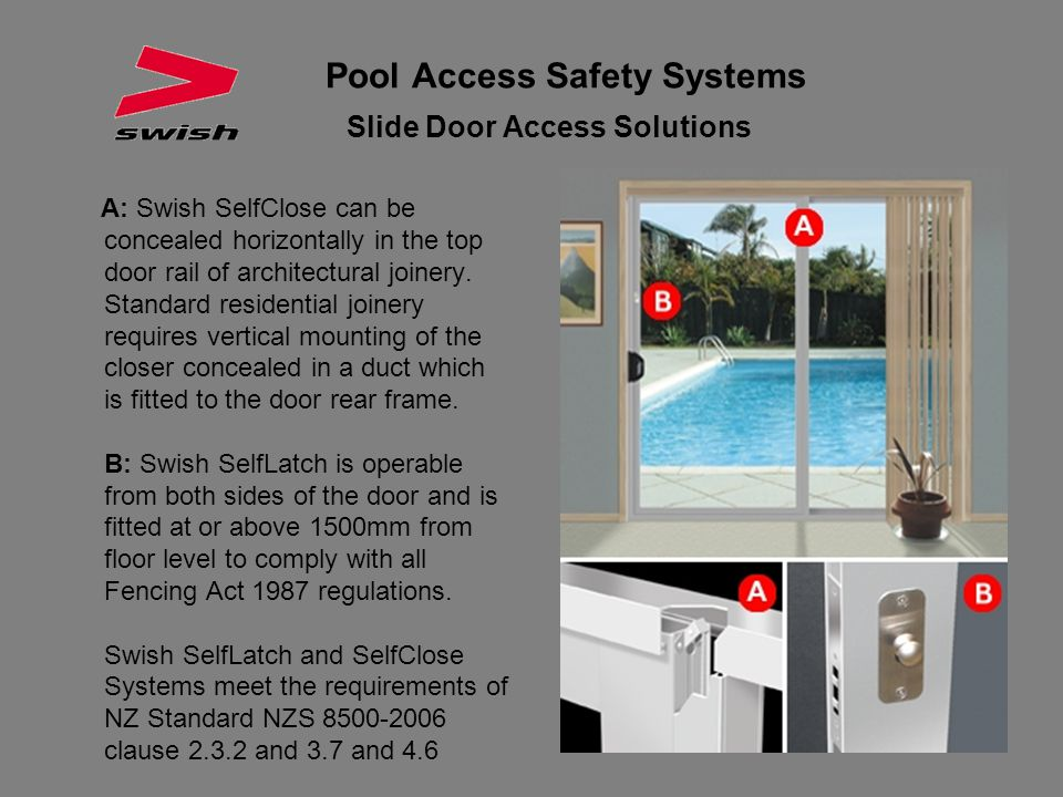 Pool Access Safety Systems Slide Door Access Solutions A: Swish SelfClose can be concealed horizontally in the top door rail of architectural joinery.