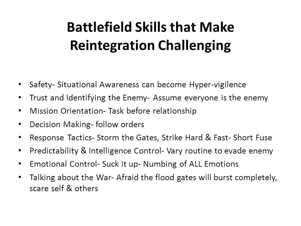 Battlefield Skills that Make Reintegration Challenging Safety- Situational Awareness can become Hyper-vigilence Trust and Identifying the Enemy- Assum