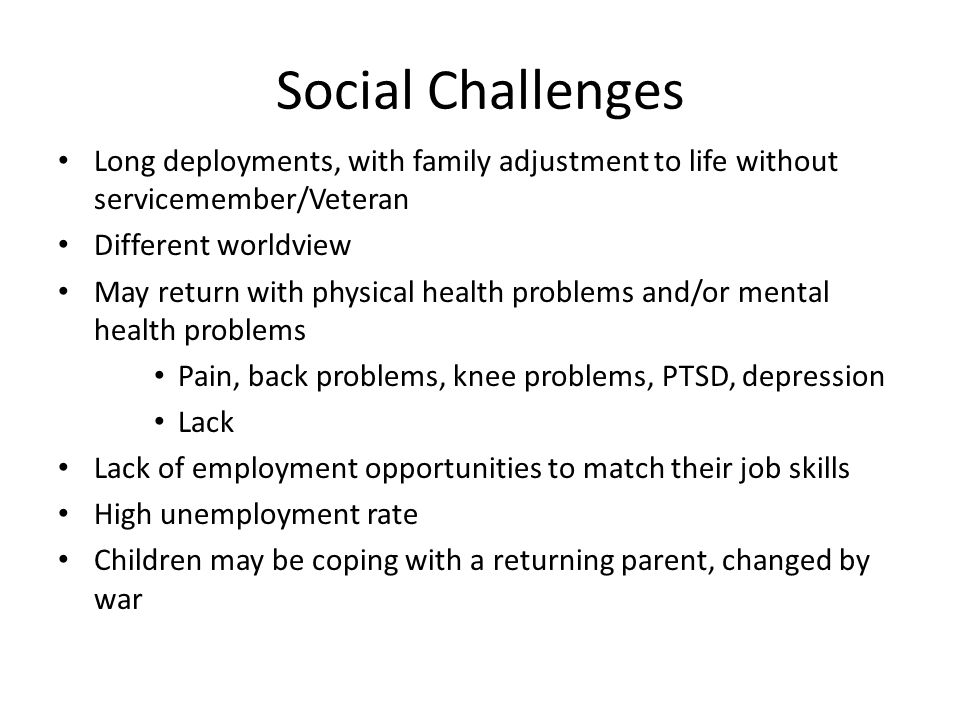 Social Challenges Long deployments, with family adjustment to life without servicemember/Veteran Different worldview May return with physical health p