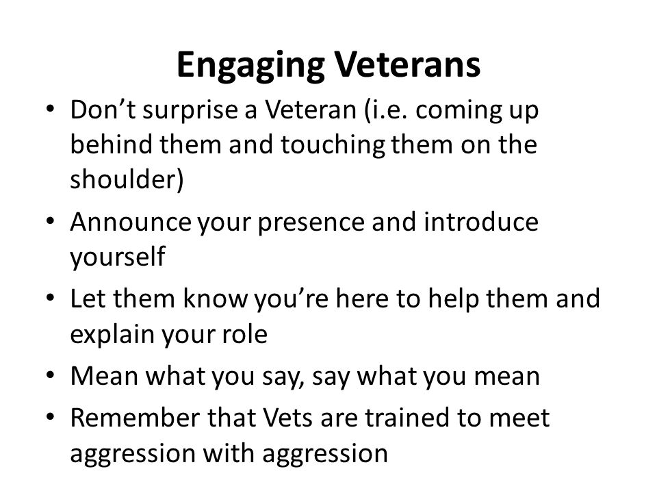 Engaging Veterans Dont surprise a Veteran (i.e. coming up behind them and touching them on the shoulder) Announce your presence and introduce yourself