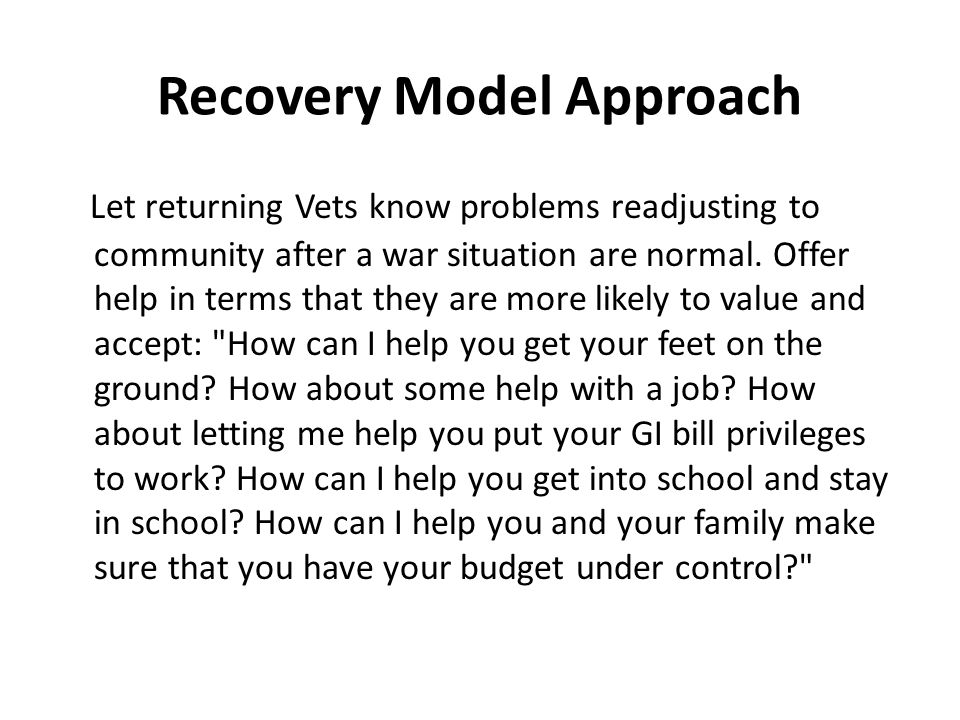 Recovery Model Approach Let returning Vets know problems readjusting to community after a war situation are normal. Offer help in terms that they are
