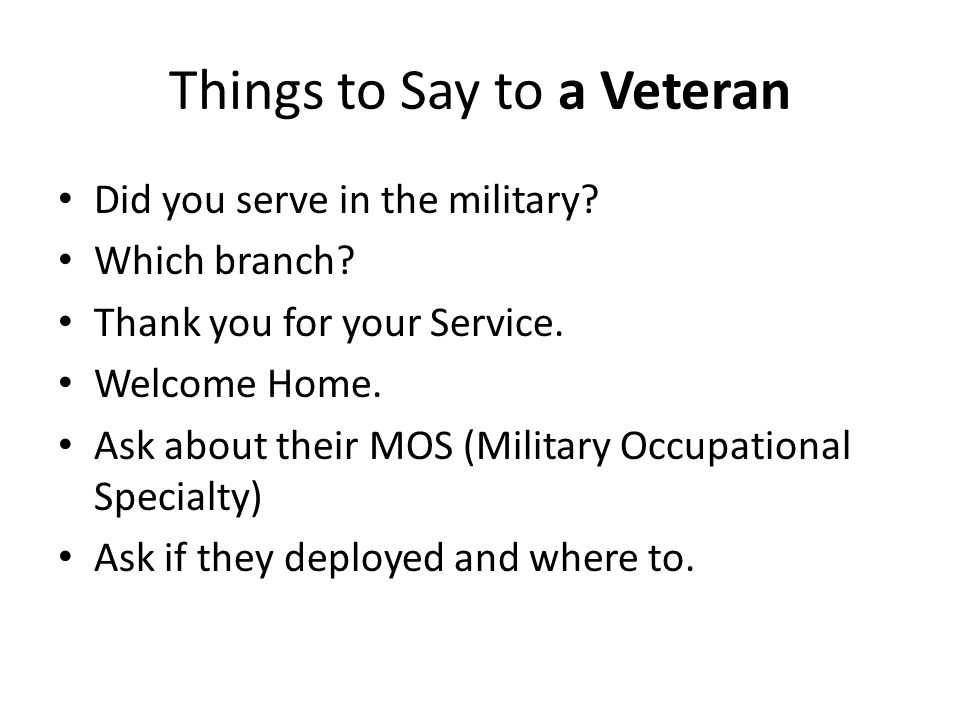 Things to Say to a Veteran Did you serve in the military? Which branch? Thank you for your Service. Welcome Home. Ask about their MOS (Military Occupa